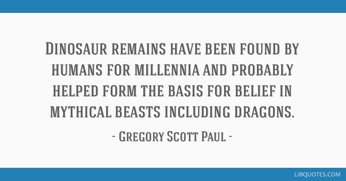 Dinosaur remains have been found by humans for millennia and probably helped form the basis for belief in mythical beasts including dragons.