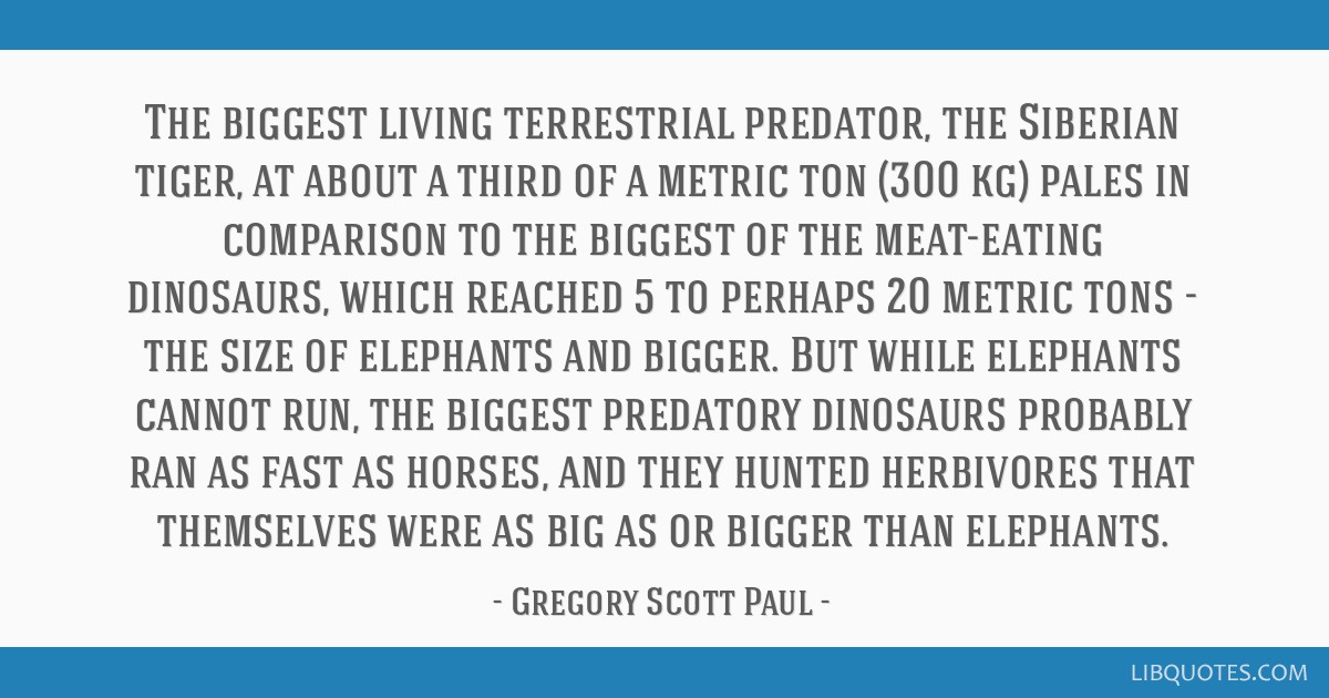 The biggest living terrestrial predator, the Siberian tiger, at about a third of a metric ton (300 kg) pales in comparison to the biggest of the...