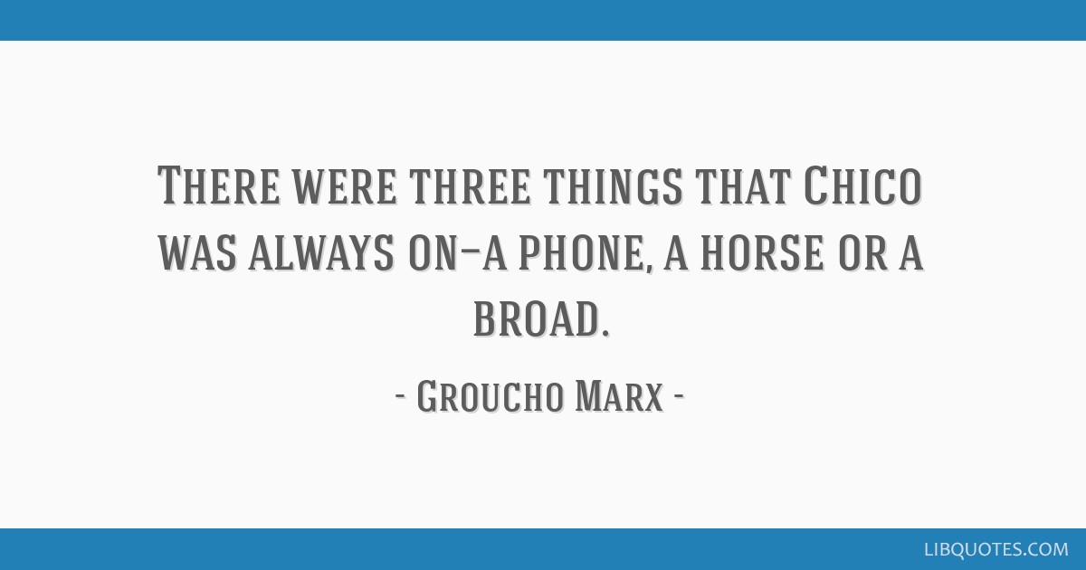 There were three things that Chico was always on—a phone, a horse or a broad.