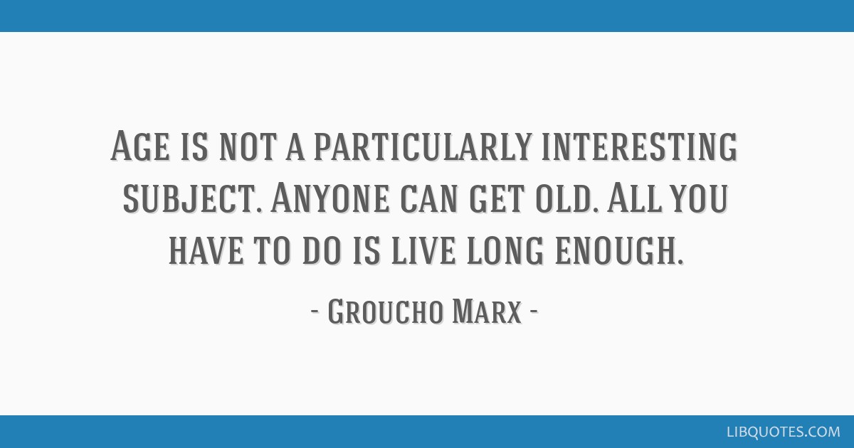 Age is not a particularly interesting subject. Anyone can get old. All you have to do is live long enough.