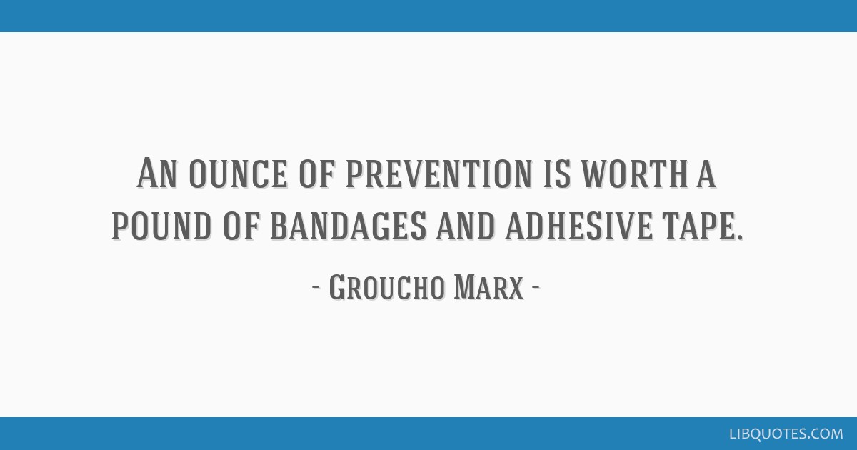An ounce of prevention is worth a pound of bandages and adhesive tape.
