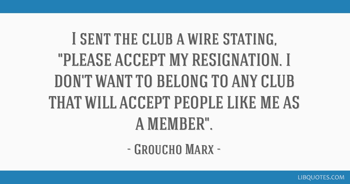 I sent the club a wire stating, PLEASE ACCEPT MY RESIGNATION. I DON'T WANT TO BELONG TO ANY CLUB THAT WILL ACCEPT PEOPLE LIKE ME AS A MEMBER.