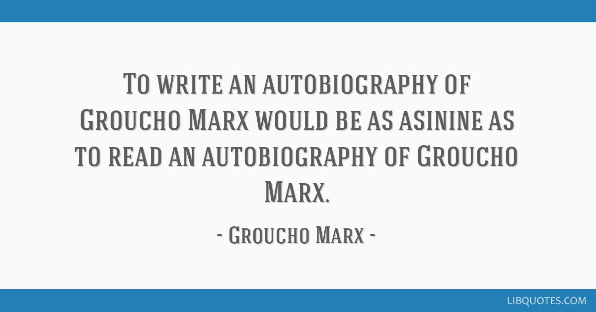 To Write An Autobiography Of Groucho Marx Would Be As