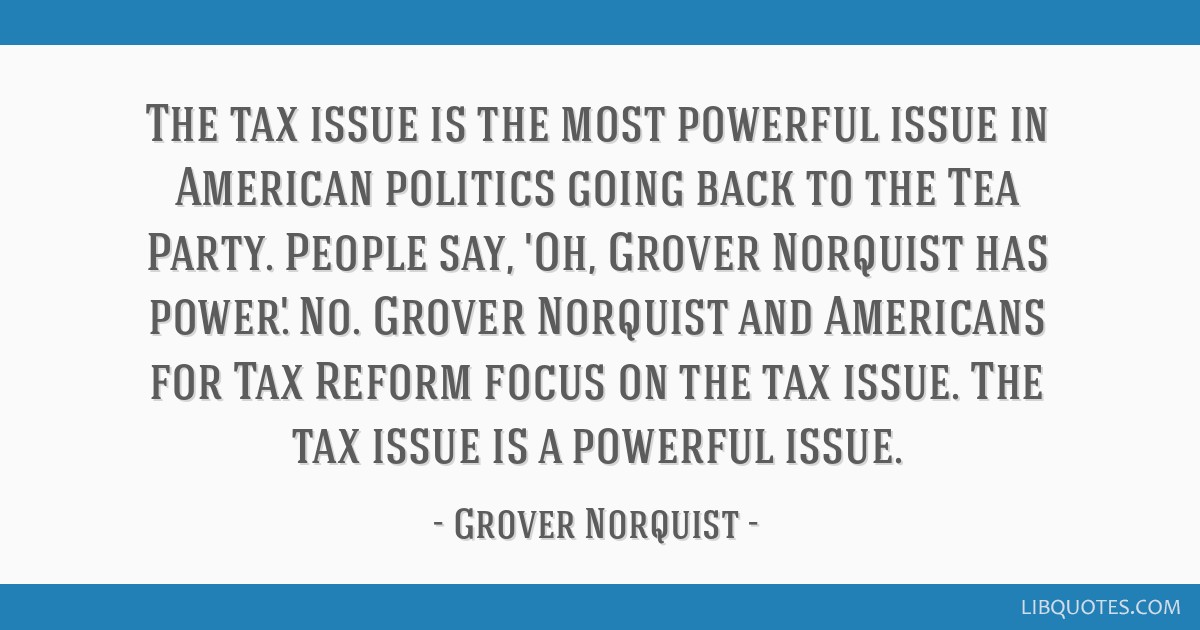 The tax issue is the most powerful issue in American politics going back to the Tea Party. People say, 'Oh, Grover Norquist has power.' No. Grover...