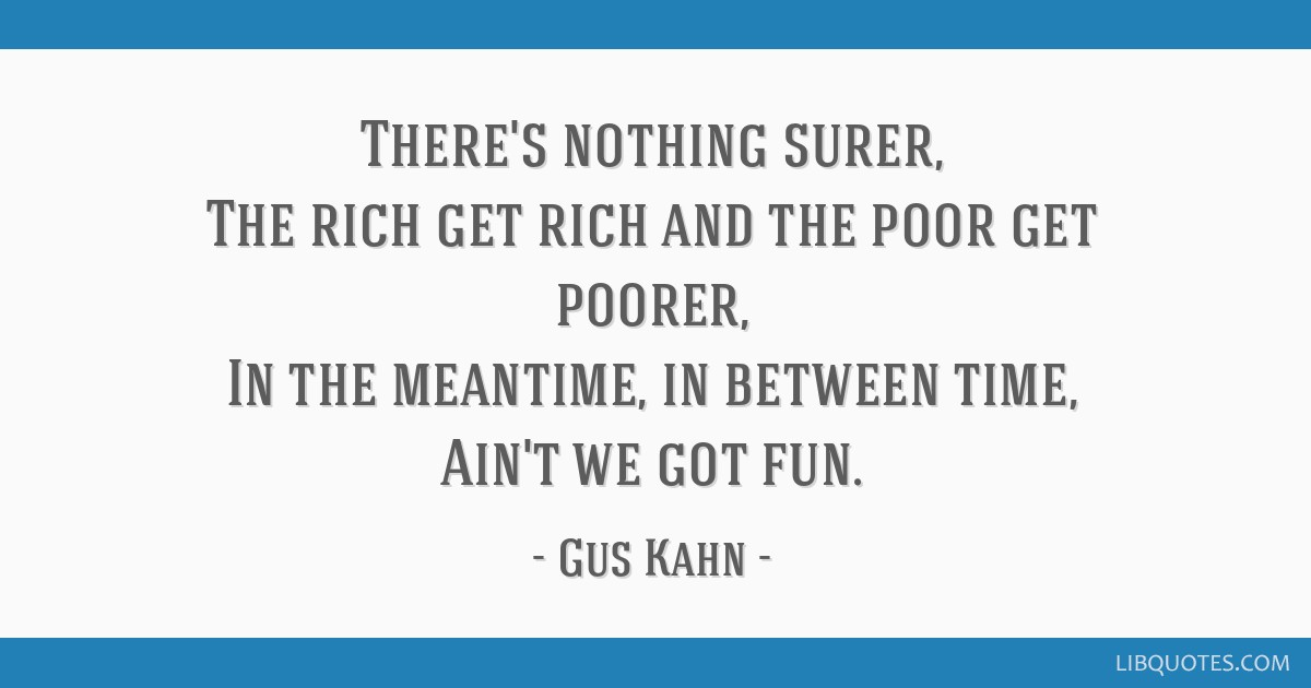 There's nothing surer, The rich get rich and the poor get poorer, In the meantime, in between time, Ain't we got fun.