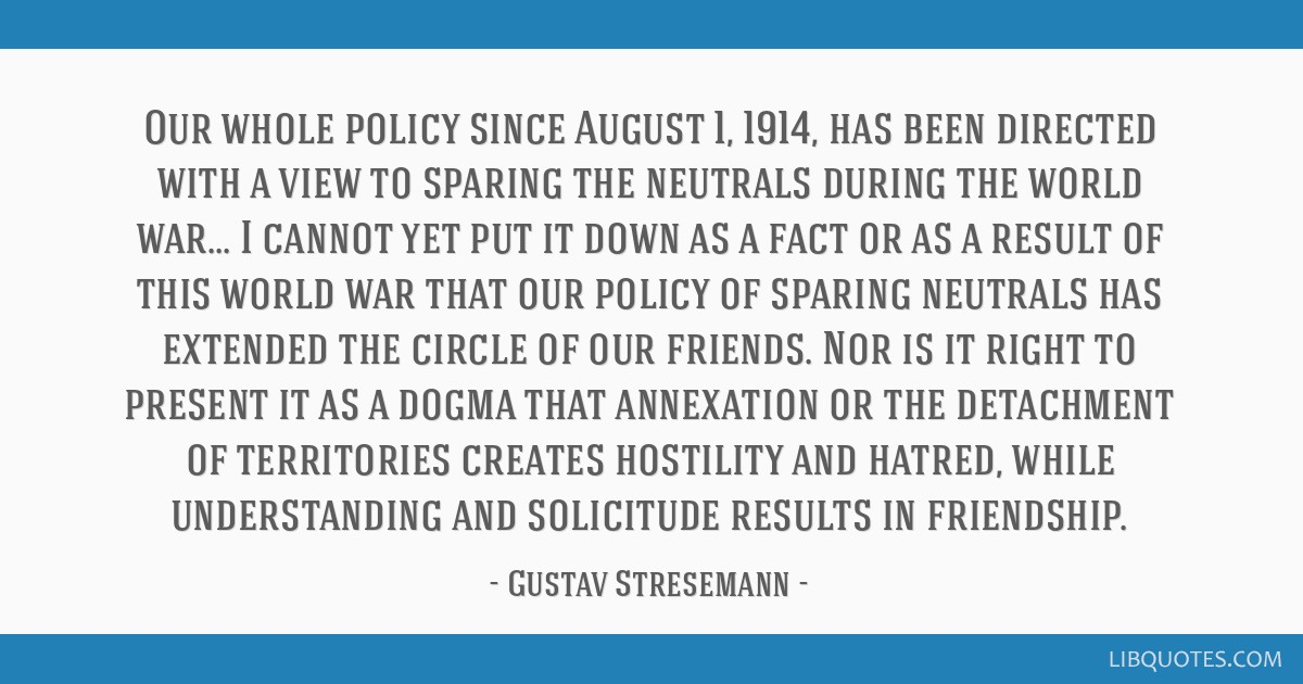 Our whole policy since August 1, 1914, has been directed with a view to sparing the neutrals during the world war... I cannot yet put it down as a...