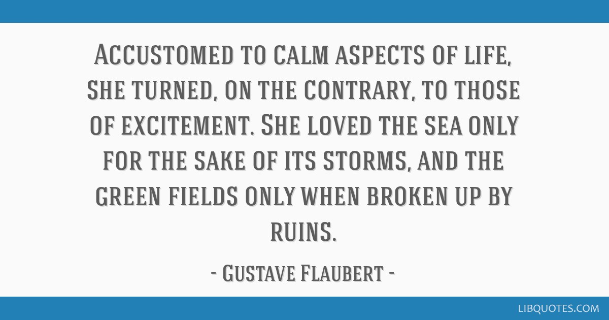 Accustomed to calm aspects of life, she turned, on the contrary, to those of excitement. She loved the sea only for the sake of its storms, and the...