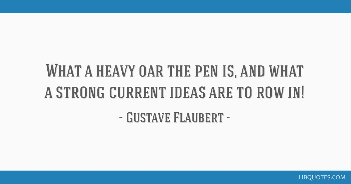What a heavy oar the pen is, and what a strong current ideas are to row in!
