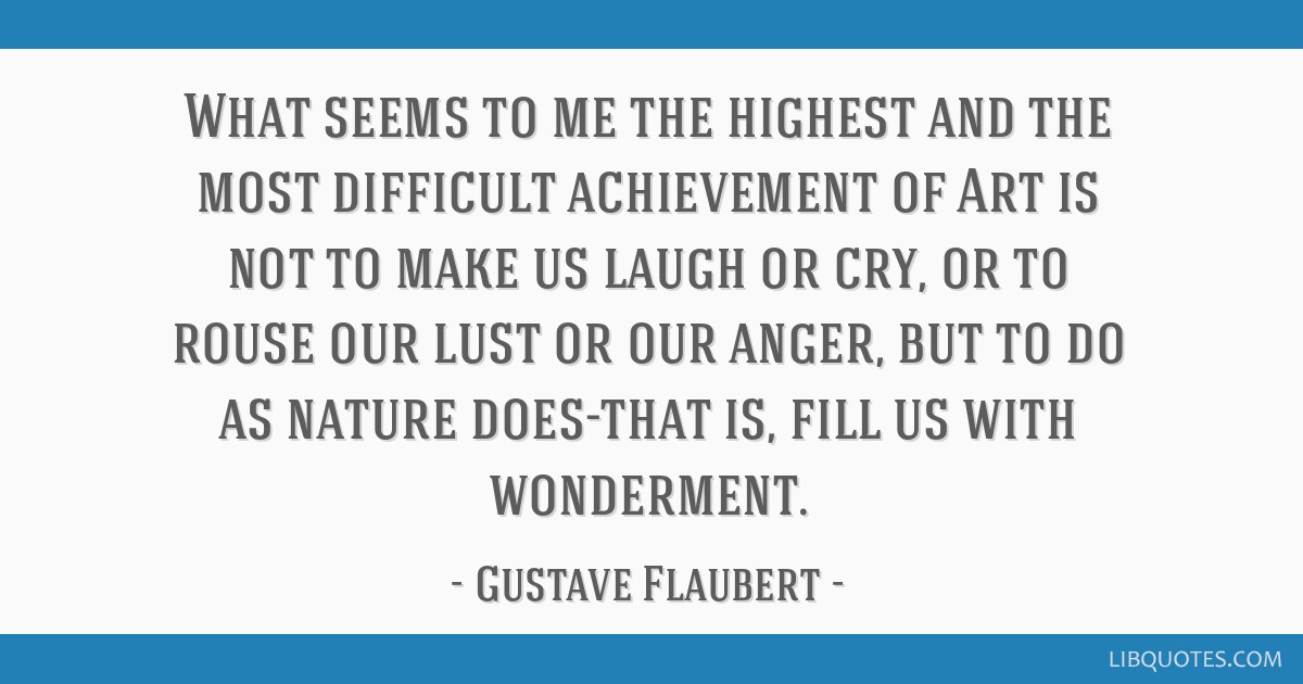 What seems to me the highest and the most difficult achievement of Art is not to make us laugh or cry, or to rouse our lust or our anger, but to do...
