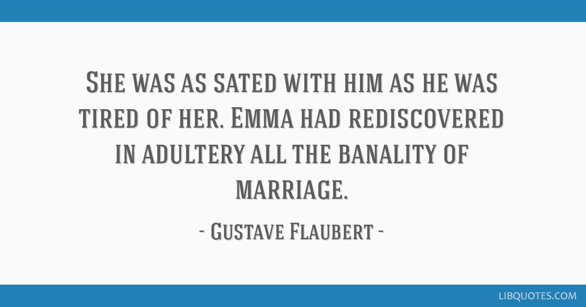 She was as sated with him as he was tired of her. Emma had rediscovered in adultery all the banality of marriage.