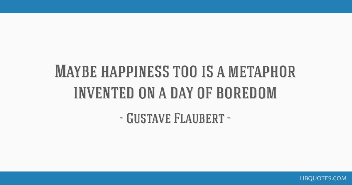Maybe happiness too is a metaphor invented on a day of boredom