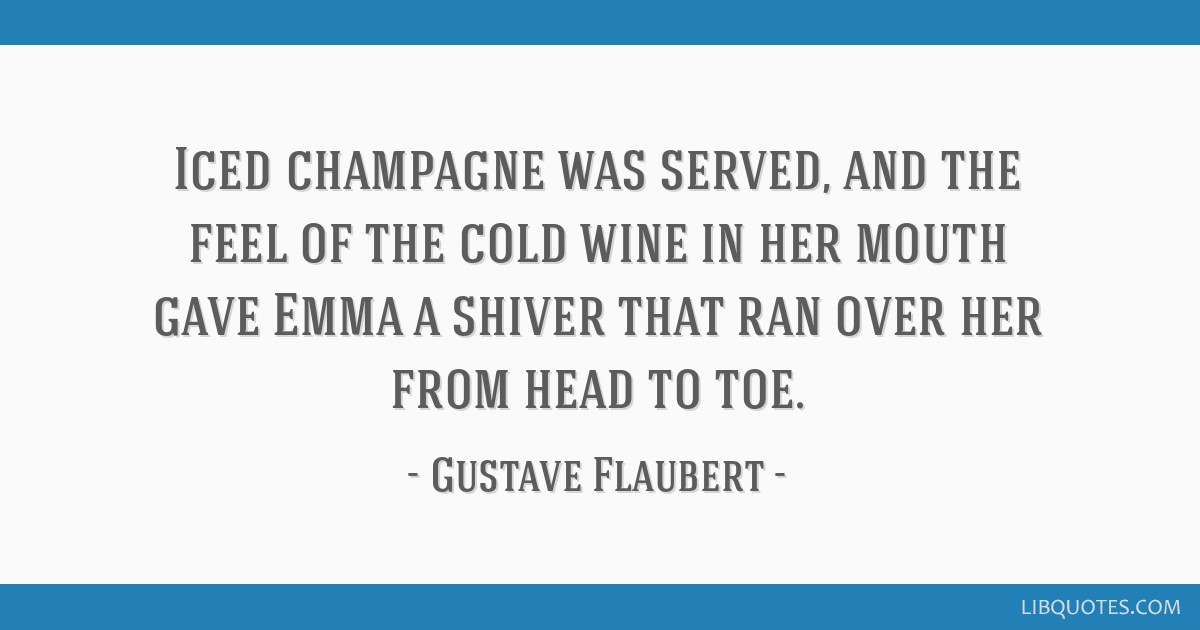 Iced champagne was served, and the feel of the cold wine in her mouth gave Emma a shiver that ran over her from head to toe.