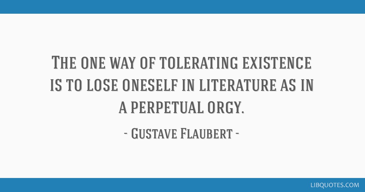 The one way of tolerating existence is to lose oneself in literature as in a perpetual orgy.
