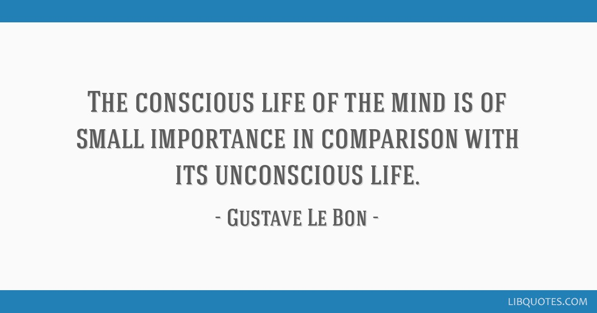 The conscious life of the mind is of small importance in comparison with its unconscious life.