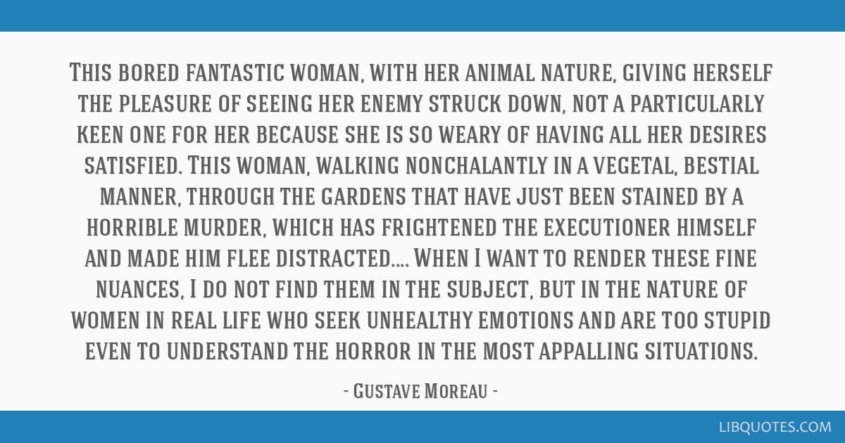 This bored fantastic woman, with her animal nature, giving herself the pleasure of seeing her enemy struck down, not a particularly keen one for her...