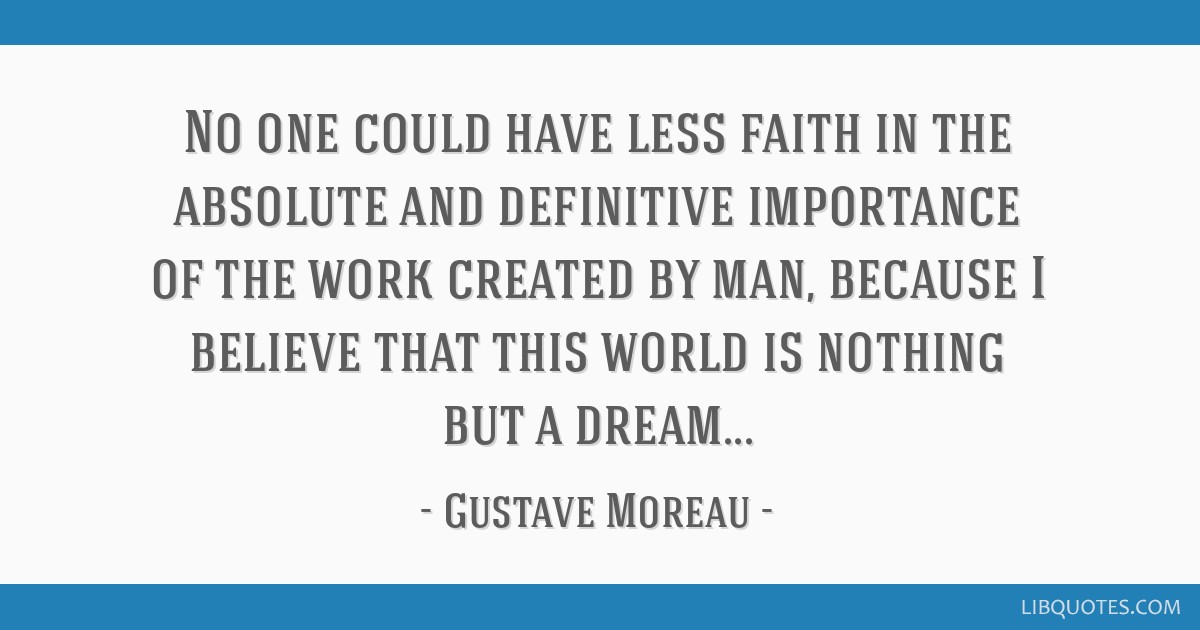 No one could have less faith in the absolute and definitive importance of the work created by man, because I believe that this world is nothing but a ...