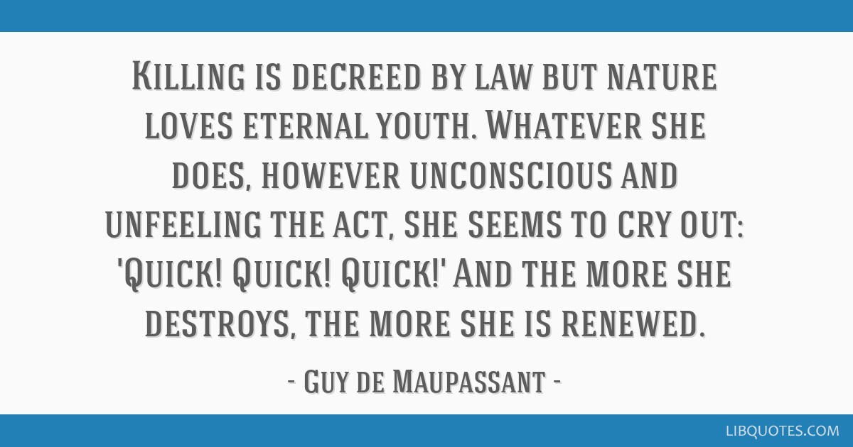 Killing is decreed by law but nature loves eternal youth. Whatever she does, however unconscious and unfeeling the act, she seems to cry out: 'Quick! ...