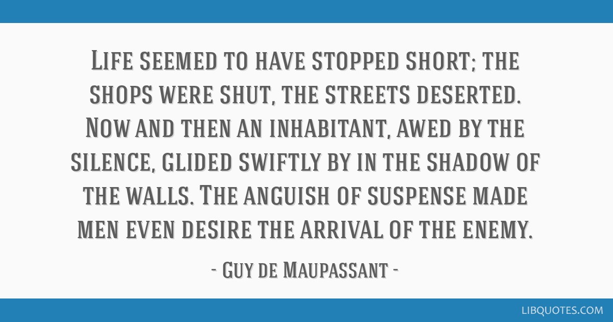 Life seemed to have stopped short; the shops were shut, the streets deserted. Now and then an inhabitant, awed by the silence, glided swiftly by in...