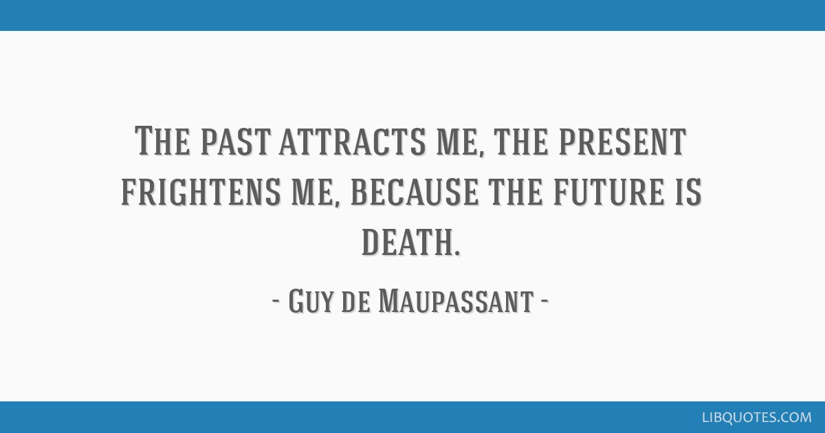 The past attracts me, the present frightens me, because the future is death.