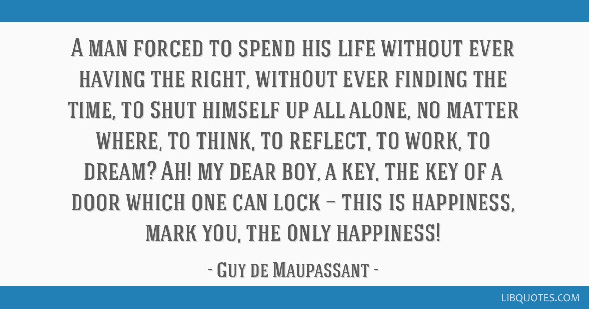 A man forced to spend his life without ever having the right, without ever finding the time, to shut himself up all alone, no matter where, to think, ...