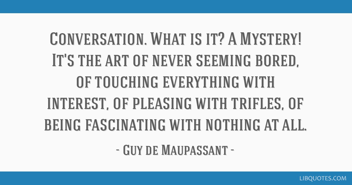 Conversation. What is it? A Mystery! It's the art of never seeming bored, of touching everything with interest, of pleasing with trifles, of being...