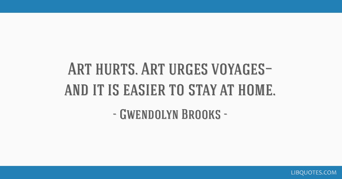 Art hurts. Art urges voyages— and it is easier to stay at home.