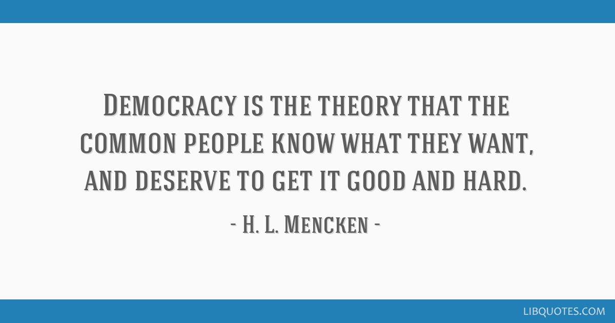 Democracy is the theory that the common people know what they want, and deserve to get it good and hard.