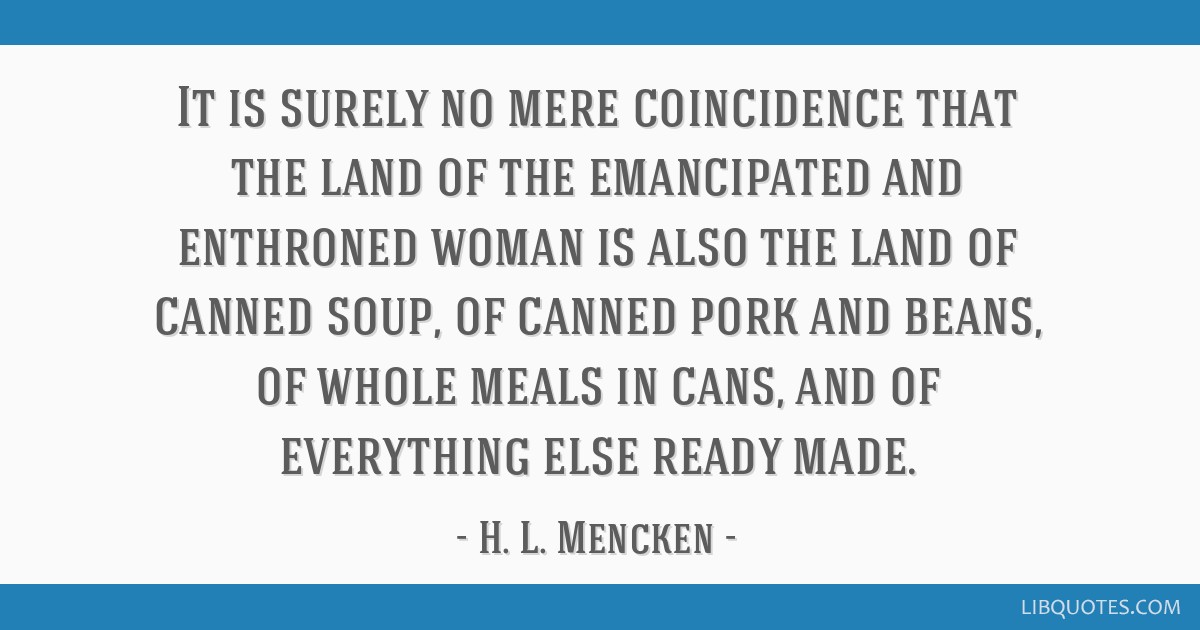 It is surely no mere coincidence that the land of the emancipated and enthroned woman is also the land of canned soup, of canned pork and beans, of...