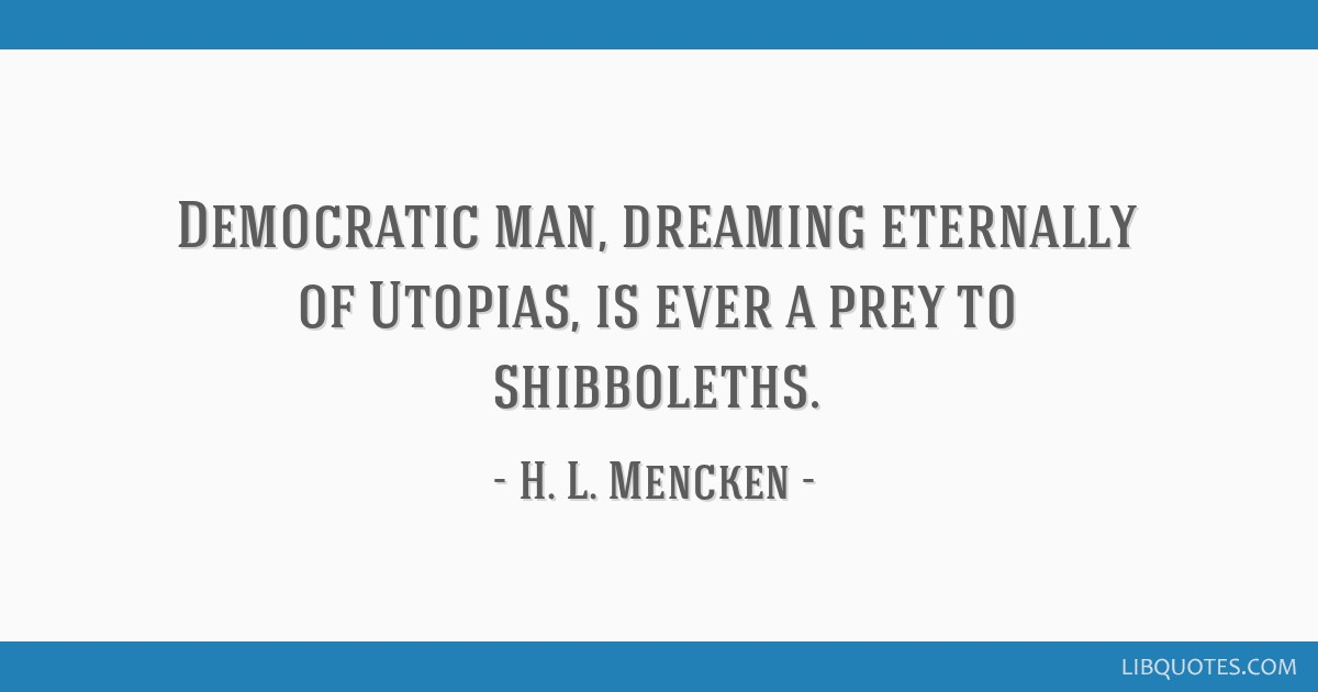 Democratic man, dreaming eternally of Utopias, is ever a prey to shibboleths.