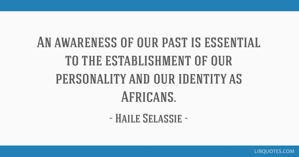 An awareness of our past is essential to the establishment of our personality and our identity as Africans.