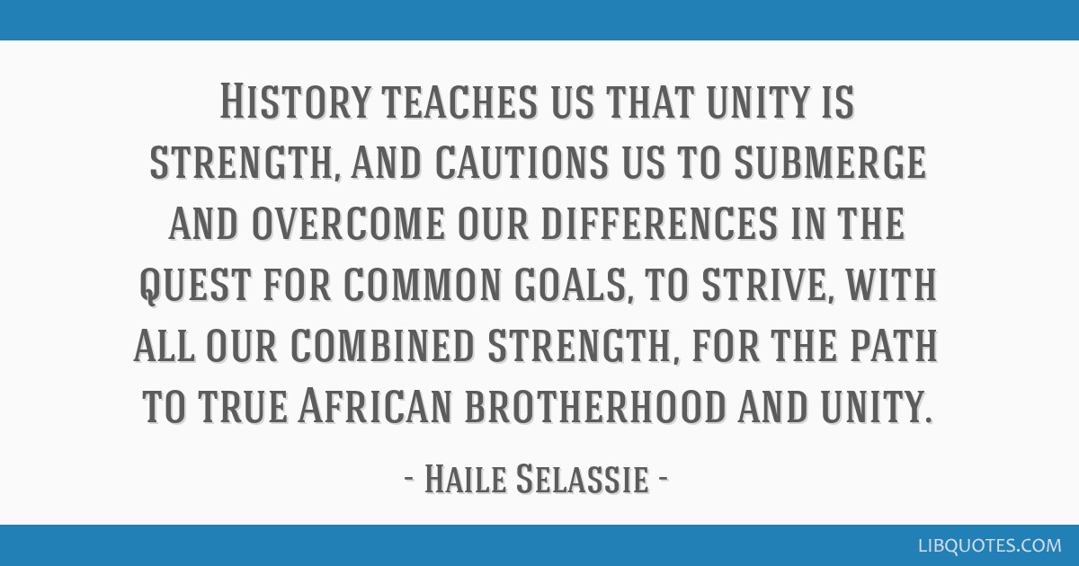 History teaches us that unity is strength, and cautions us to submerge and overcome our differences in the quest for common goals, to strive, with...