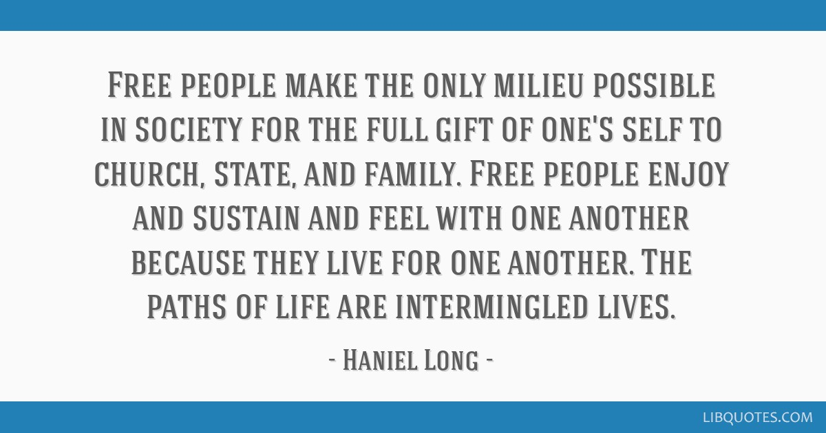 Free people make the only milieu possible in society for the ...