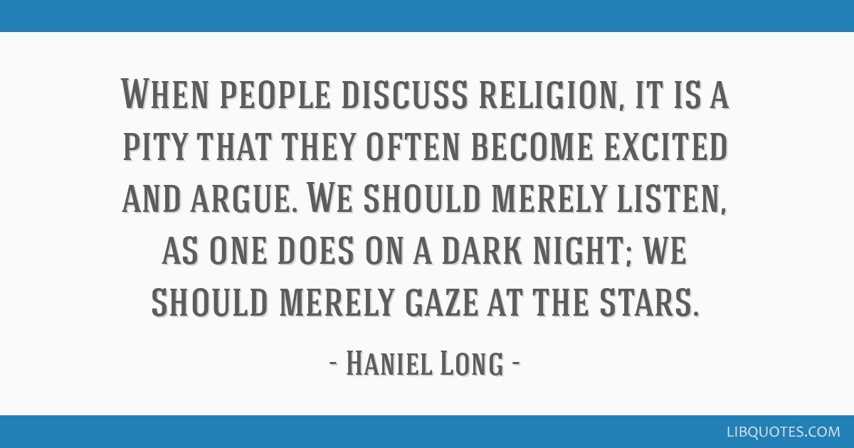 When people discuss religion, it is a pity that they often become excited and argue. We should merely listen, as one does on a dark night; we should...