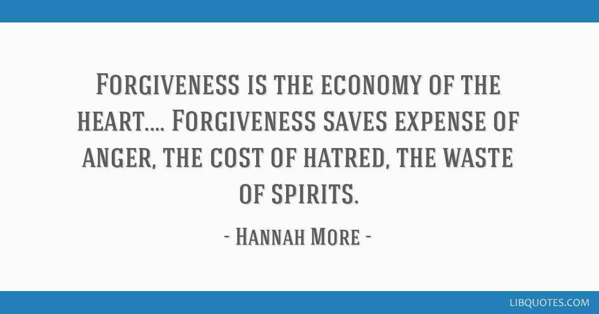 Forgiveness is the economy of the heart.... Forgiveness saves expense of anger, the cost of hatred, the waste of spirits.
