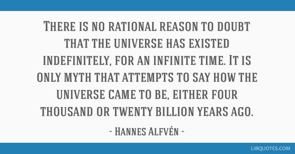 There is no rational reason to doubt that the universe has existed indefinitely, for an infinite time. It is only myth that attempts to say how the...