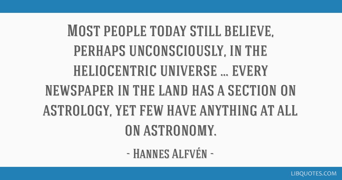 Most people today still believe, perhaps unconsciously, in the heliocentric universe … every newspaper in the land has a section on astrology, yet...
