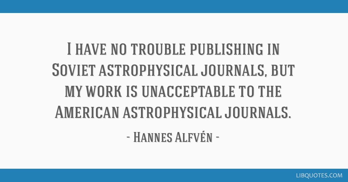 I have no trouble publishing in Soviet astrophysical journals, but my work is unacceptable to the American astrophysical journals.