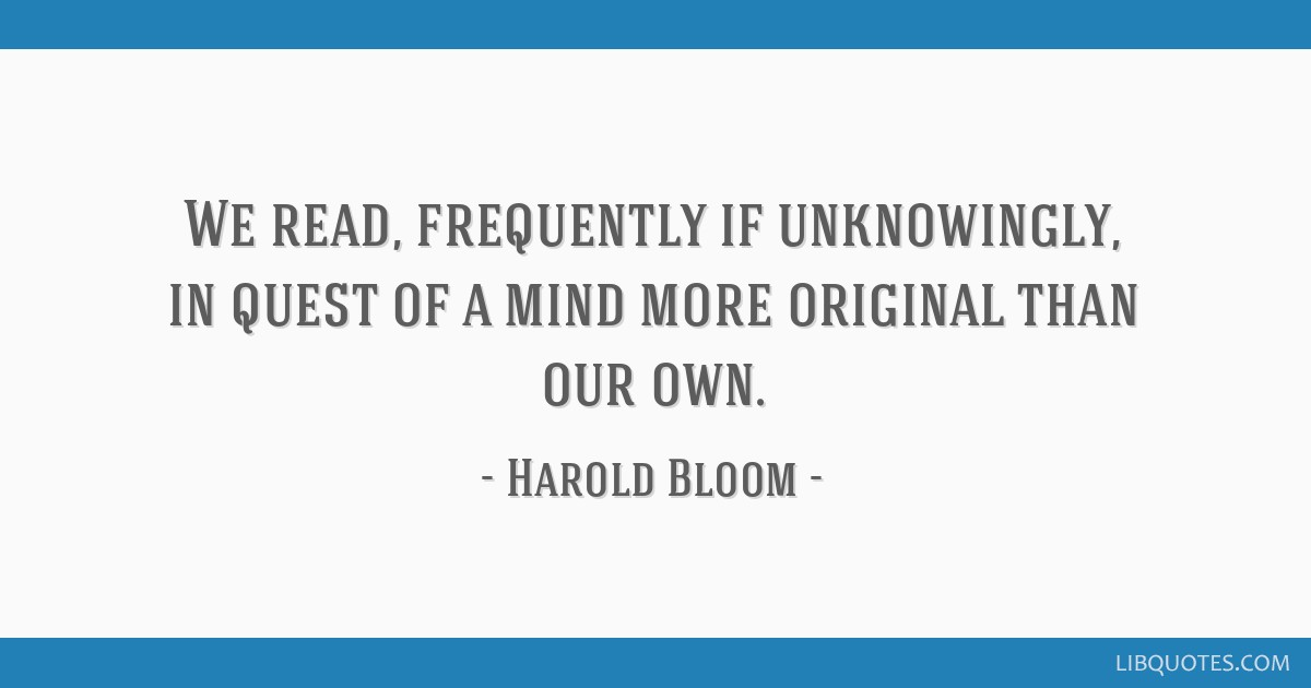 We read, frequently if unknowingly, in quest of a mind more original than our own.