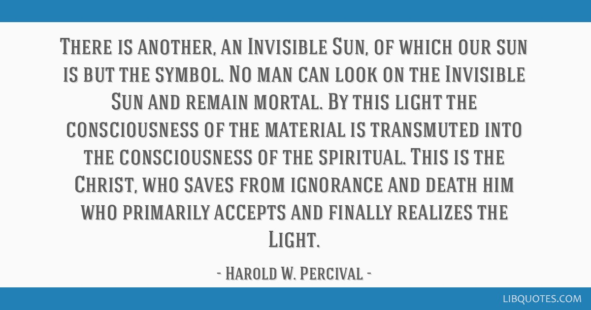 There is another, an Invisible Sun, of which our sun is but the symbol. No man can look on the Invisible Sun and remain mortal. By this light the...