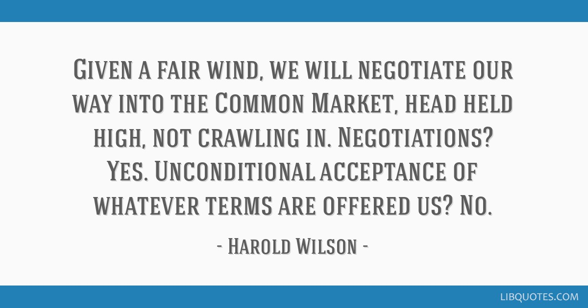 Given a fair wind, we will negotiate our way into the Common Market, head held high, not crawling in. Negotiations? Yes. Unconditional acceptance of...