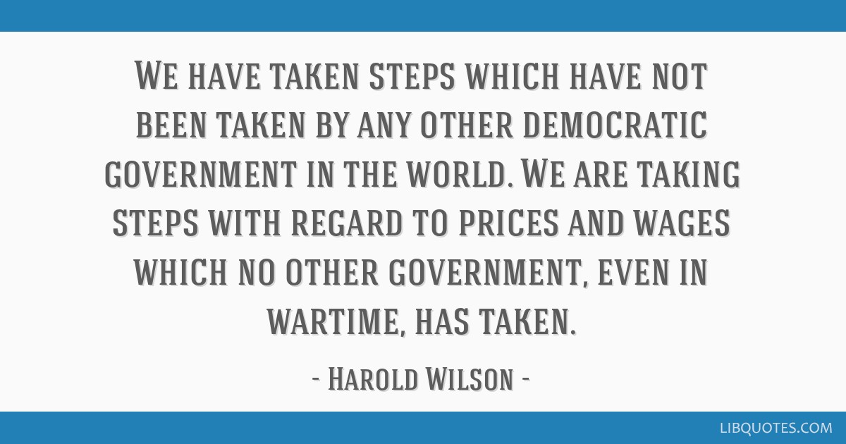 We have taken steps which have not been taken by any other democratic government in the world. We are taking steps with regard to prices and wages...