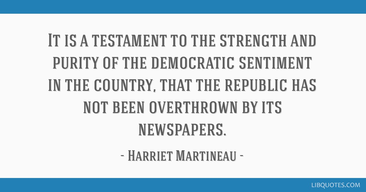 It is a testament to the strength and purity of the democratic sentiment in the country, that the republic has not been overthrown by its newspapers.