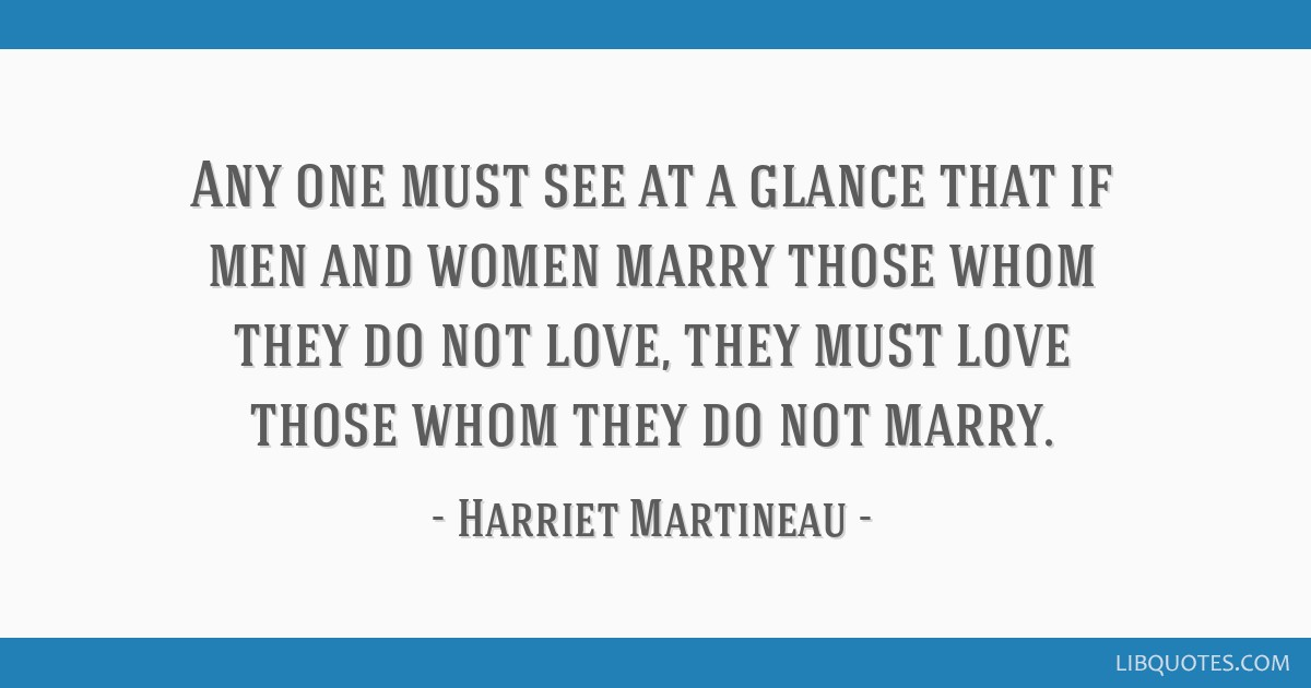 Any one must see at a glance that if men and women marry those whom they do not love, they must love those whom they do not marry.