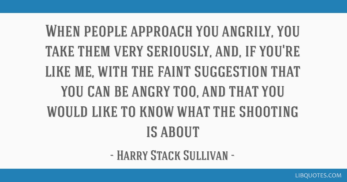 When people approach you angrily, you take them very seriously, and, if you're like me, with the faint suggestion that you can be angry too, and that ...