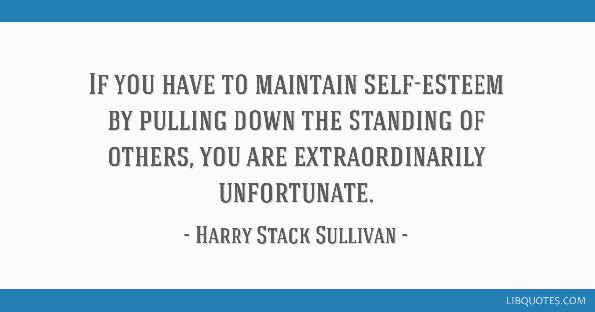 If you have to maintain self-esteem by pulling down the standing of others, you are extraordinarily unfortunate.