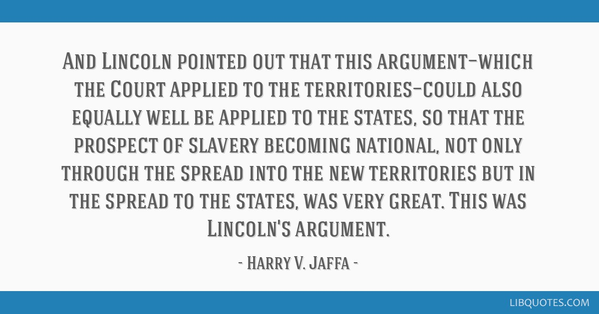 And Lincoln pointed out that this argument—which the Court applied to the territories—could also equally well be applied to the states, so that...