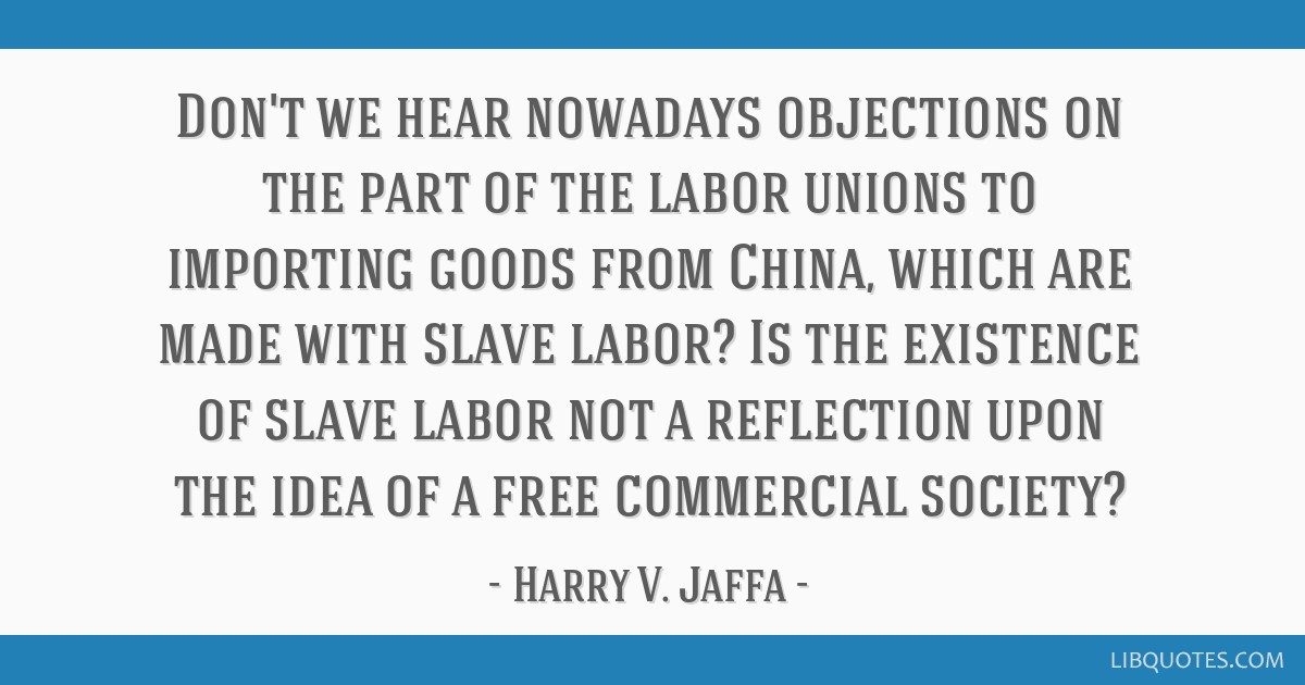 Don't we hear nowadays objections on the part of the labor unions to importing goods from China, which are made with slave labor? Is the existence of ...