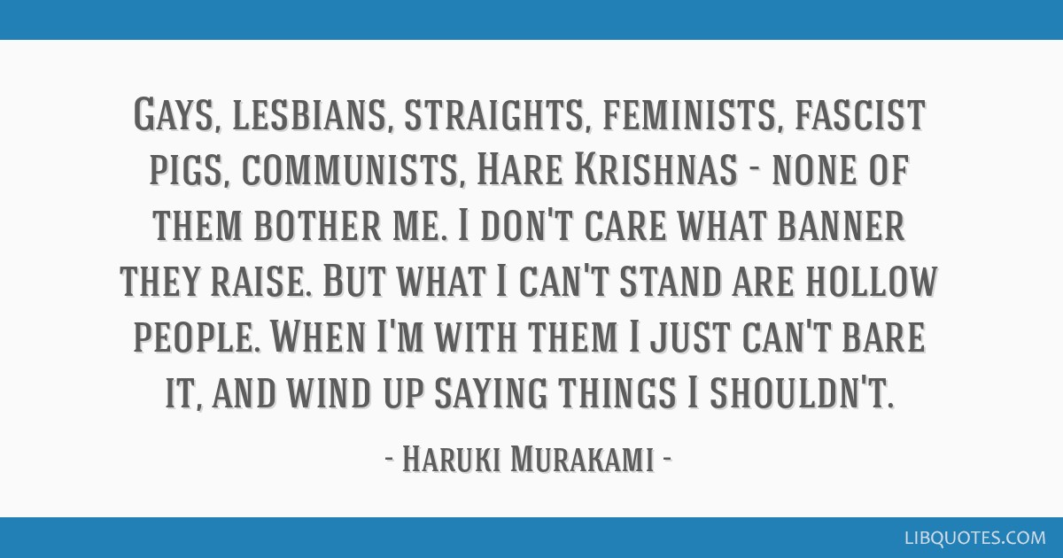Gays, lesbians, straights, feminists, fascist pigs, communists, Hare Krishnas - none of them bother me. I don't care what banner they raise. But what ...