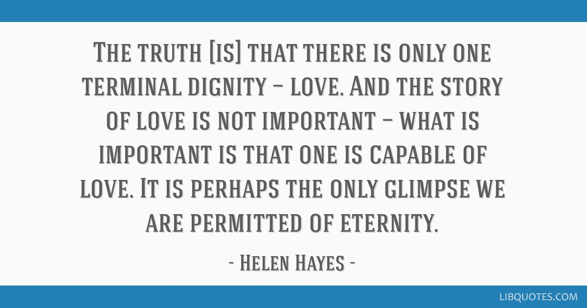 The truth [is] that there is only one terminal dignity — love. And the story of love is not important — what is important is that one is capable...
