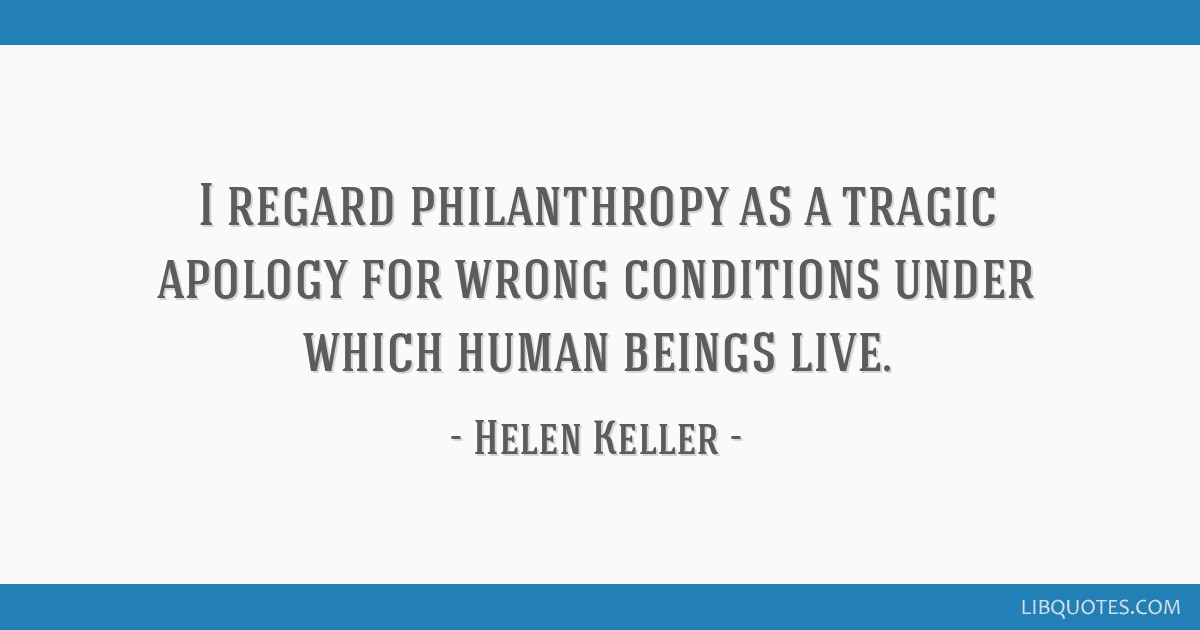 I regard philanthropy as a tragic apology for wrong conditions under which human beings live.